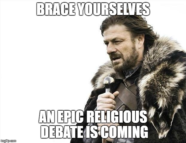 Brace Yourselves X is Coming Meme | BRACE YOURSELVES AN EPIC RELIGIOUS DEBATE IS COMING | image tagged in memes,brace yourselves x is coming | made w/ Imgflip meme maker
