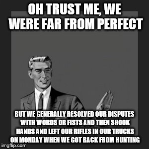 OH TRUST ME, WE WERE FAR FROM PERFECT BUT WE GENERALLY RESOLVED OUR DISPUTES WITH WORDS OR FISTS AND THEN SHOOK HANDS AND LEFT OUR RIFLES IN | made w/ Imgflip meme maker