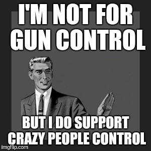 Kill Yourself Guy Meme | I'M NOT FOR GUN CONTROL BUT I DO SUPPORT CRAZY PEOPLE CONTROL | image tagged in memes,kill yourself guy | made w/ Imgflip meme maker