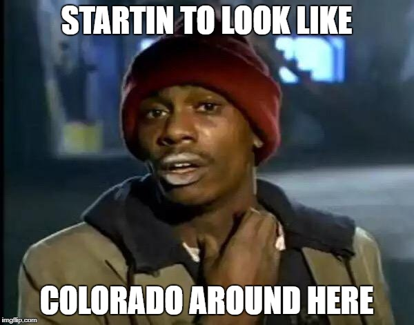 Y'all Got Any More Of That Meme | STARTIN TO LOOK LIKE COLORADO AROUND HERE | image tagged in memes,y'all got any more of that | made w/ Imgflip meme maker