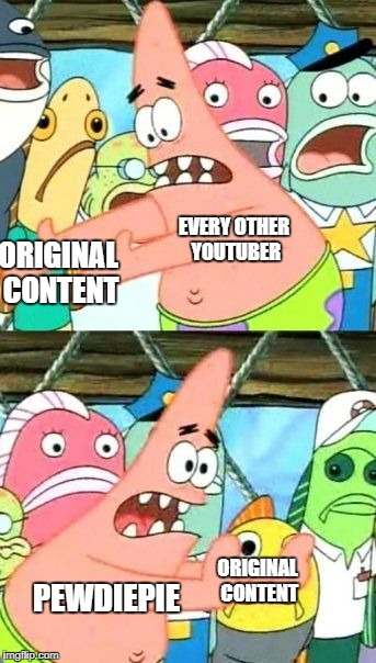 Put It Somewhere Else Patrick | ORIGINAL CONTENT ORIGINAL CONTENT EVERY OTHER YOUTUBER PEWDIEPIE | image tagged in memes,put it somewhere else patrick | made w/ Imgflip meme maker