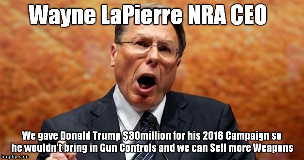 Wayne LaPierre NRA CEO We gave Donald Trump $30million for his 2016 Campaign so he wouldn't bring in Gun Controls and we can Sell more Weapo | image tagged in nra | made w/ Imgflip meme maker