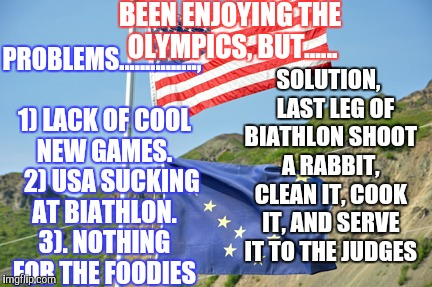 Winter Olympics  | BEEN ENJOYING THE OLYMPICS, BUT...... SOLUTION,   LAST LEG OF BIATHLON SHOOT A RABBIT, CLEAN IT, COOK IT, AND SERVE IT TO THE JUDGES PROBLEM | image tagged in winter olympics,biathlon,usa,alaska olympics,alaska athletes | made w/ Imgflip meme maker