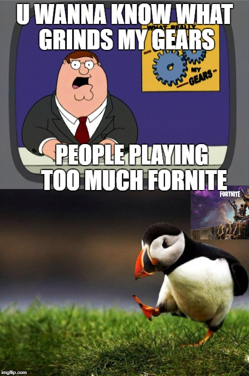 Fortnite is a good game put people are somewhat obsessed with it | U WANNA KNOW WHAT GRINDS MY GEARS PEOPLE PLAYING TOO MUCH FORNITE | image tagged in peter griffin news,unpopular opinion puffin,true | made w/ Imgflip meme maker