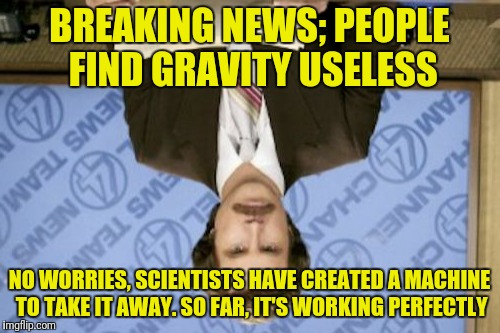 Gravity is Overrated! | BREAKING NEWS; PEOPLE FIND GRAVITY USELESS NO WORRIES, SCIENTISTS HAVE CREATED A MACHINE TO TAKE IT AWAY. SO FAR, IT'S WORKING PERFECTLY | image tagged in memes,ron burgundy,gravity,useless,invention,stupid | made w/ Imgflip meme maker
