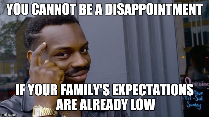 It works for me | YOU CANNOT BE A DISAPPOINTMENT IF YOUR FAMILY'S EXPECTATIONS ARE ALREADY LOW | image tagged in memes,roll safe think about it,disappointment | made w/ Imgflip meme maker