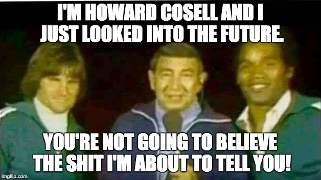 who knew? | I'M HOWARD COSELL AND I JUST LOOKED INTO THE FUTURE. YOU'RE NOT GOING TO BELIEVE THE SHIT I'M ABOUT TO TELL YOU! | image tagged in oj simpson | made w/ Imgflip meme maker