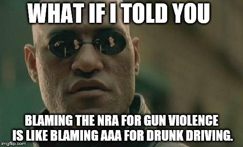 SAME LACK OF LOGIC REQUIRED | WHAT IF I TOLD YOU BLAMING THE NRA FOR GUN VIOLENCE IS LIKE BLAMING AAA FOR DRUNK DRIVING. | image tagged in memes,matrix morpheus | made w/ Imgflip meme maker