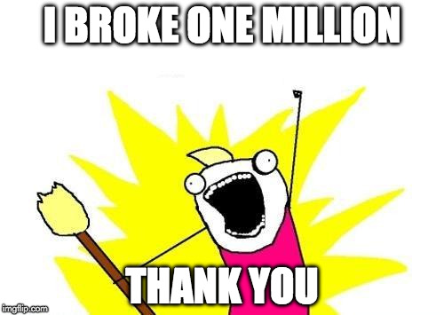 Seriously...I never thought I'd break through. | I BROKE ONE MILLION THANK YOU | image tagged in memes,x all the y,one million points,imgflip,wow | made w/ Imgflip meme maker