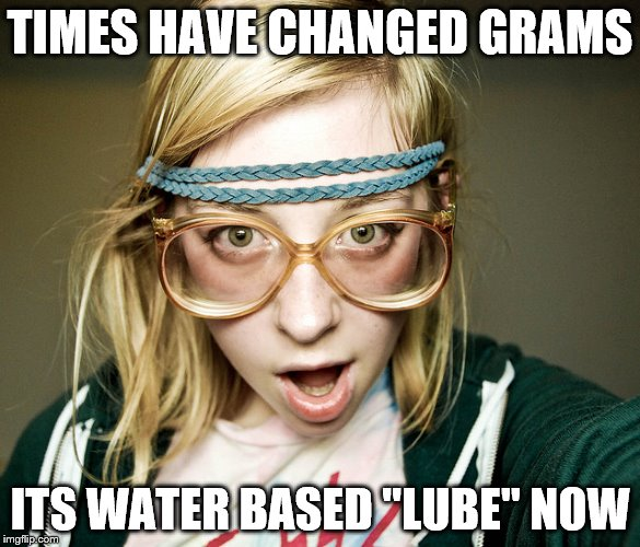"TIMES HAVE CHANGED GRAMS ITS WATER BASED ""LUBE"" NOW 