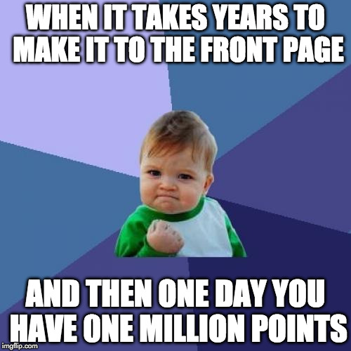 Thank you Imgflippers. | WHEN IT TAKES YEARS TO MAKE IT TO THE FRONT PAGE AND THEN ONE DAY YOU HAVE 0NE MILLION POINTS | image tagged in memes,success kid,imgflip,one million points | made w/ Imgflip meme maker