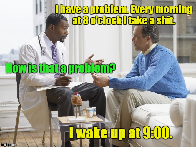 I have a problem. Every morning at 8 o'clock I take a shit. I wake up at 9:00. How is that a problem? | image tagged in doctor patient | made w/ Imgflip meme maker