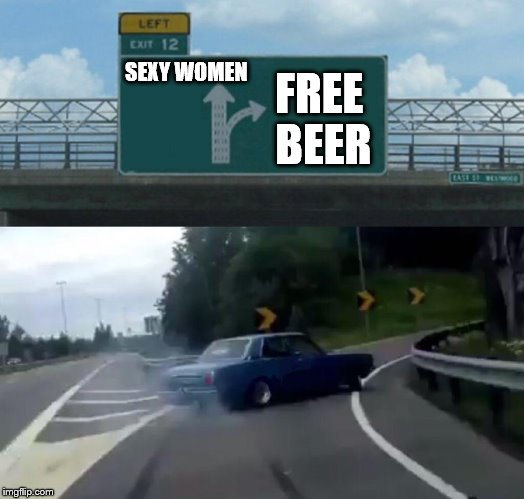 FORK IN THE ROAD OF THE YEAR | SEXY WOMEN FREE BEER | image tagged in memes,left exit 12 off ramp,sexy women,free beer,driving,fork in the road | made w/ Imgflip meme maker