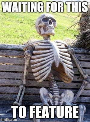 Waiting Skeleton Meme | WAITING FOR THIS TO FEATURE | image tagged in memes,waiting skeleton | made w/ Imgflip meme maker