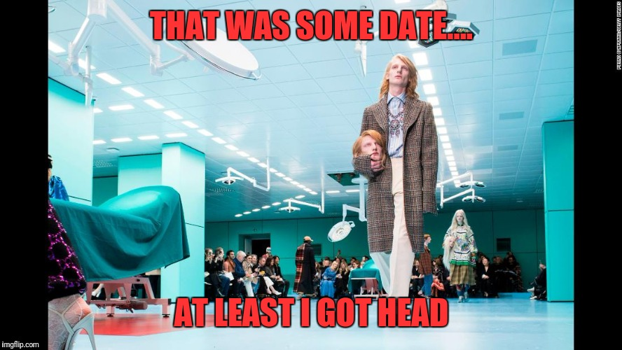 THAT WAS SOME DATE.... AT LEAST I GOT HEAD | image tagged in head | made w/ Imgflip meme maker