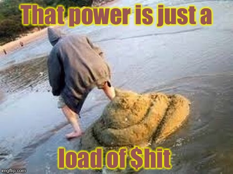 That power is just a load of $hit | made w/ Imgflip meme maker
