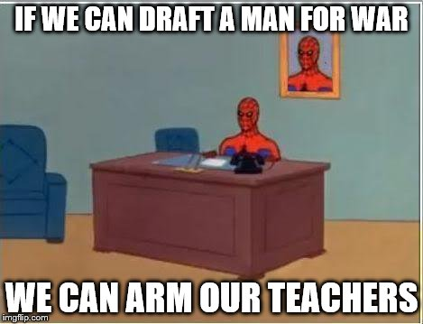 Spiderman Computer Desk Meme | IF WE CAN DRAFT A MAN FOR WAR WE CAN ARM OUR TEACHERS | image tagged in memes,spiderman computer desk,spiderman | made w/ Imgflip meme maker