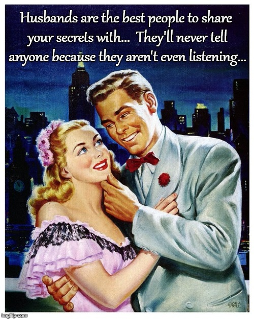 Secrets... | Husbands are the best people to share your secrets with...  They'll never tell anyone because they aren't even listening... | image tagged in husbands,aren't listening,never,tell,secrets | made w/ Imgflip meme maker