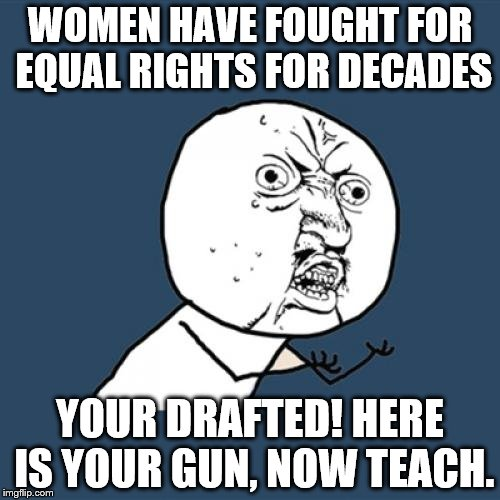 Y U No Meme | WOMEN HAVE FOUGHT FOR EQUAL RIGHTS FOR DECADES YOUR DRAFTED! HERE IS YOUR GUN, NOW TEACH. | image tagged in memes,y u no | made w/ Imgflip meme maker