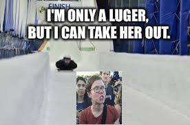 I'M ONLY A LUGER, BUT I CAN TAKE HER OUT. | made w/ Imgflip meme maker