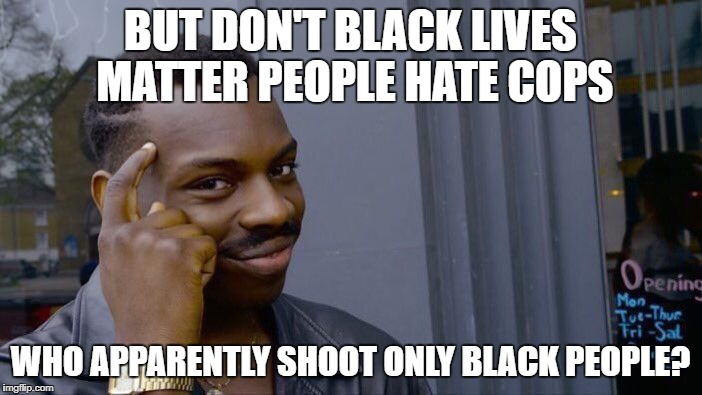 Roll Safe Think About It Meme | BUT DON'T BLACK LIVES MATTER PEOPLE HATE COPS WHO APPARENTLY SHOOT ONLY BLACK PEOPLE? | image tagged in memes,roll safe think about it | made w/ Imgflip meme maker