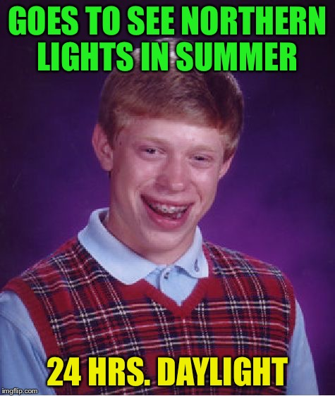Watch out for the polar bears Brian. | GOES TO SEE NORTHERN LIGHTS IN SUMMER 24 HRS. DAYLIGHT | image tagged in memes,bad luck brian,funny,northern lights | made w/ Imgflip meme maker