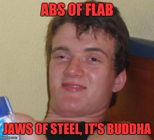 10 Guy Meme | ABS OF FLAB JAWS OF STEEL, IT'S BUDDHA | image tagged in memes,10 guy | made w/ Imgflip meme maker