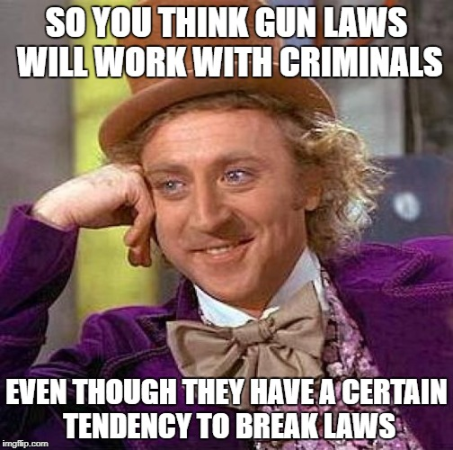 Just think about it | SO YOU THINK GUN LAWS WILL WORK WITH CRIMINALS EVEN THOUGH THEY HAVE A CERTAIN TENDENCY TO BREAK LAWS | image tagged in memes,creepy condescending wonka | made w/ Imgflip meme maker