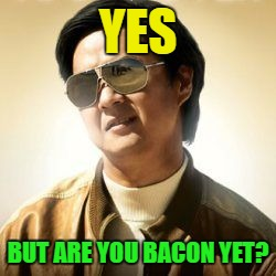 YES BUT ARE YOU BACON YET? | made w/ Imgflip meme maker