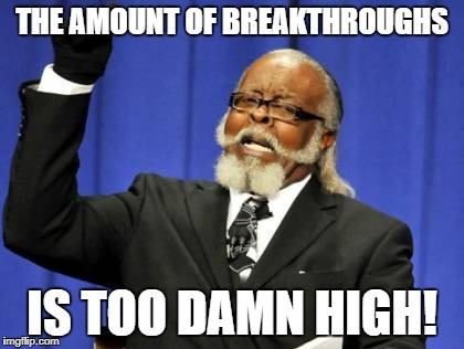 Too Damn High Meme | THE AMOUNT OF BREAKTHROUGHS IS TOO DAMN HIGH! | image tagged in memes,too damn high | made w/ Imgflip meme maker