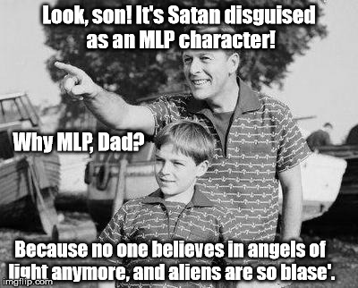 Brony Beware | Look, son! It's Satan disguised as an MLP character! Because no one believes in angels of light anymore, and aliens are so blase'. Why MLP,  | image tagged in memes,look son,mlp,satan,funny,brony | made w/ Imgflip meme maker