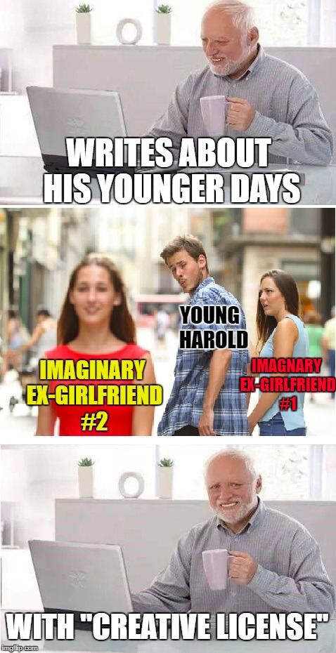 "Distracted Boyfriend + Hide the Pain Harold | WRITES ABOUT HIS YOUNGER DAYS WITH ""CREATIVE LICENSE"" YOUNG  HAROLD IMAGNARY EX-GIRLFRIEND #1 IMAGINARY EX-GIRLFRIEND #2 