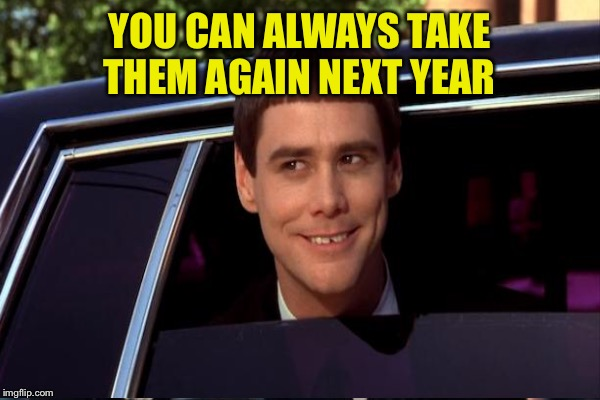 YOU CAN ALWAYS TAKE THEM AGAIN NEXT YEAR | made w/ Imgflip meme maker
