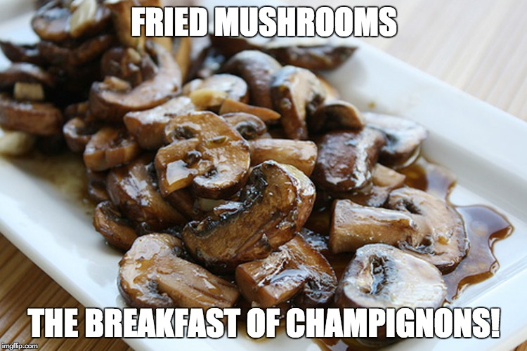 Breakfast of champignons | FRIED MUSHROOMS THE BREAKFAST OF CHAMPIGNONS! | image tagged in breakfast,mushrooms,champignons | made w/ Imgflip meme maker