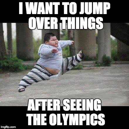 Fat kid jump kick |  I WANT TO JUMP OVER THINGS; AFTER SEEING THE OLYMPICS | image tagged in fat kid jump kick | made w/ Imgflip meme maker