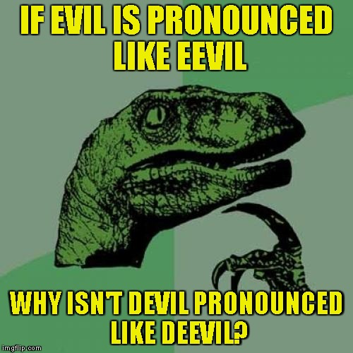 English logic,I guess | IF EVIL IS PRONOUNCED LIKE EEVIL WHY ISN'T DEVIL PRONOUNCED LIKE DEEVIL? | image tagged in memes,philosoraptor,english,pronunciation,powermetalhead,evil | made w/ Imgflip meme maker