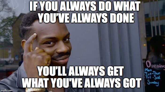 Roll Safe Think About It Meme |  IF YOU ALWAYS DO WHAT YOU'VE ALWAYS DONE; YOU'LL ALWAYS GET WHAT YOU'VE ALWAYS GOT | image tagged in memes,roll safe think about it | made w/ Imgflip meme maker
