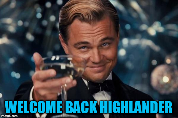 Leonardo Dicaprio Cheers Meme | WELCOME BACK HIGHLANDER | image tagged in memes,leonardo dicaprio cheers | made w/ Imgflip meme maker