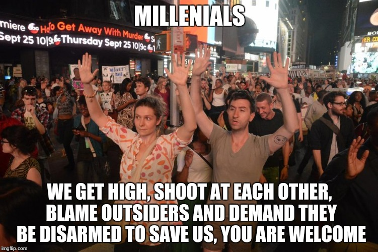 liberal millenials | MILLENIALS WE GET HIGH, SHOOT AT EACH OTHER, BLAME OUTSIDERS AND DEMAND THEY BE DISARMED TO SAVE US, YOU ARE WELCOME | image tagged in liberal millenials | made w/ Imgflip meme maker