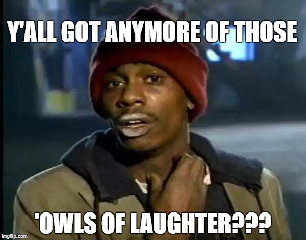 Y'all Got Any More Of That Meme | Y'ALL GOT ANYMORE OF THOSE 'OWLS OF LAUGHTER??? | image tagged in memes,y'all got any more of that | made w/ Imgflip meme maker