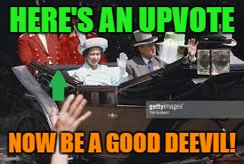 HERE'S AN UPVOTE NOW BE A GOOD DEEVIL! | made w/ Imgflip meme maker