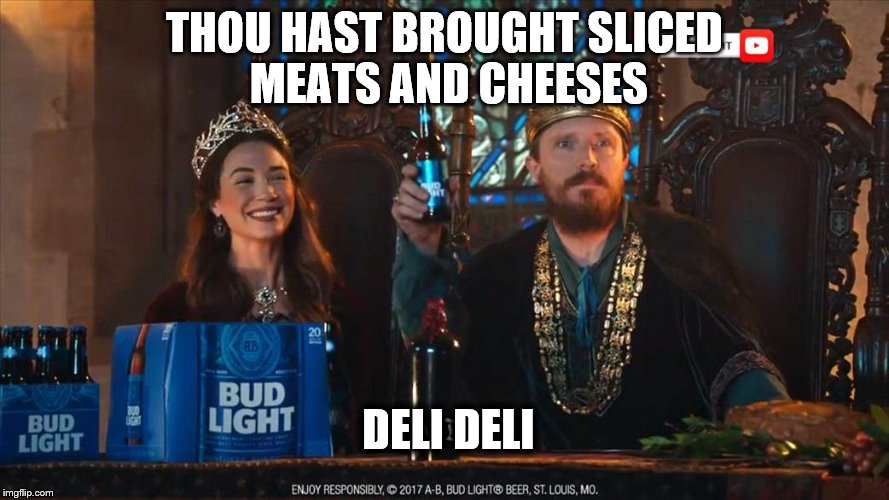 Thou hast pleased us.  | THOU HAST BROUGHT SLICED MEATS AND CHEESES DELI DELI | image tagged in memes,dilly dilly,bud light | made w/ Imgflip meme maker