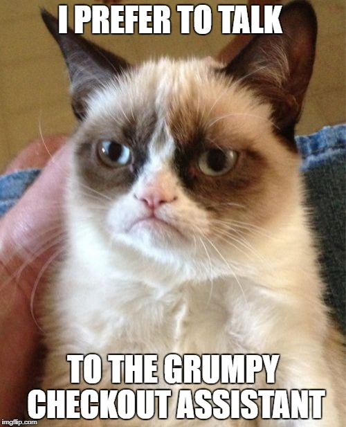Grumpy Cat Meme | I PREFER TO TALK TO THE GRUMPY CHECKOUT ASSISTANT | image tagged in memes,grumpy cat | made w/ Imgflip meme maker