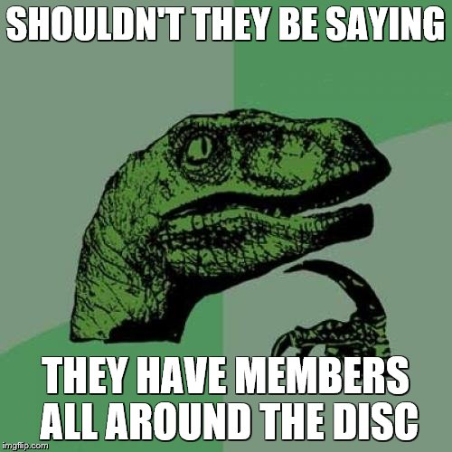 Philosoraptor Meme | SHOULDN'T THEY BE SAYING THEY HAVE MEMBERS ALL AROUND THE DISC | image tagged in memes,philosoraptor | made w/ Imgflip meme maker