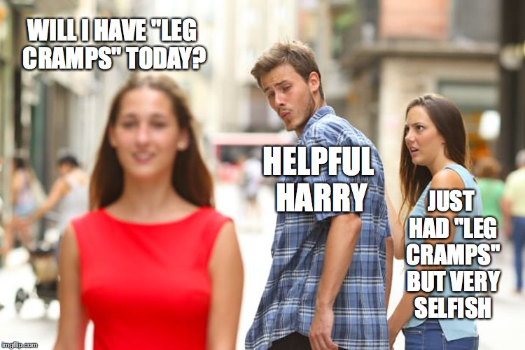 "Distracted Boyfriend Meme | WILL I HAVE ""LEG CRAMPS"" TODAY? HELPFUL HARRY JUST HAD ""LEG CRAMPS"" BUT VERY SELFISH 