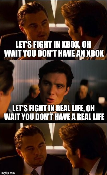 Inception Meme | LET'S FIGHT IN XBOX, OH WAIT YOU DON'T HAVE AN XBOX LET'S FIGHT IN REAL LIFE, OH WAIT YOU DON'T HAVE A REAL LIFE | image tagged in memes,inception | made w/ Imgflip meme maker