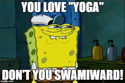 "Dont You Squidward Meme | YOU LOVE ""YOGA"" DON'T YOU SWAMIWARD! 