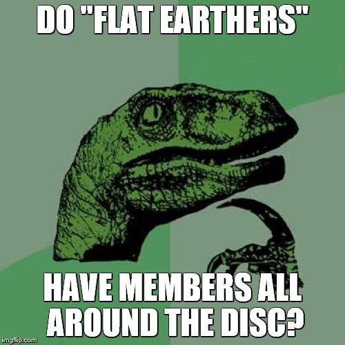 "Philosoraptor Meme | DO ""FLAT EARTHERS"" HAVE MEMBERS ALL AROUND THE DISC? 