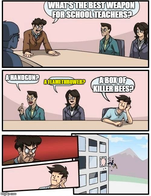 Boardroom Meeting Suggestion Meme | WHAT'S THE BEST WEAPON FOR SCHOOL TEACHERS? A HANDGUN? A FLAMETHROWER? A BOX OF KILLER BEES? | image tagged in memes,boardroom meeting suggestion | made w/ Imgflip meme maker