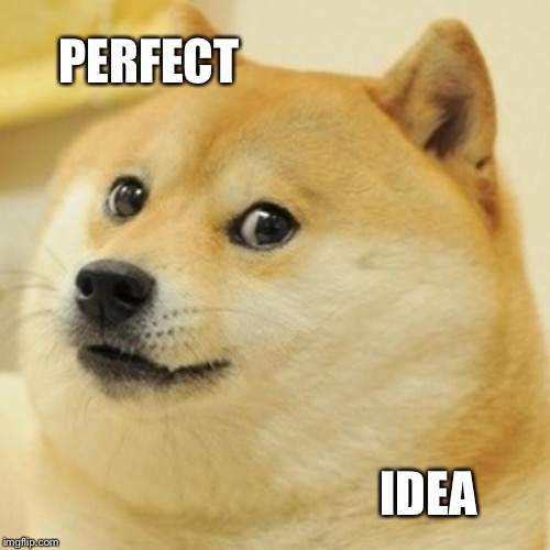 Doge Meme | PERFECT IDEA | image tagged in memes,doge | made w/ Imgflip meme maker